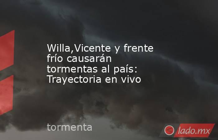 Willa,Vicente y frente frío causarán tormentas al país: Trayectoria en vivo. Noticias en tiempo real