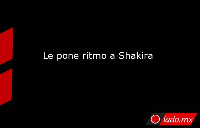 Le pone ritmo a Shakira. Noticias en tiempo real