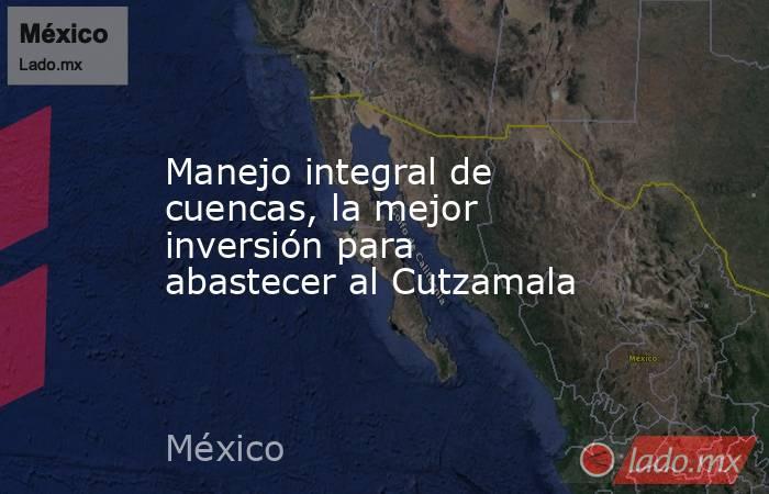 Manejo integral de cuencas, la mejor inversión para abastecer al Cutzamala. Noticias en tiempo real
