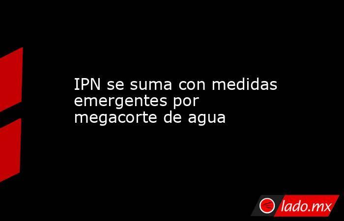 IPN se suma con medidas emergentes por megacorte de agua. Noticias en tiempo real