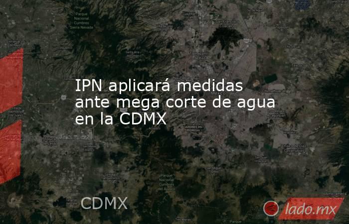 IPN aplicará medidas ante mega corte de agua en la CDMX. Noticias en tiempo real
