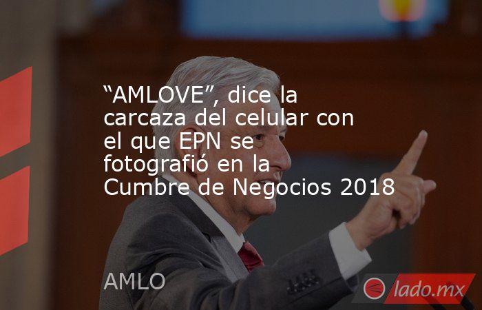 """""""AMLOVE"""", dice la carcaza del celular con el que EPN se fotografió en la Cumbre de Negocios 2018. Noticias en tiempo real"""