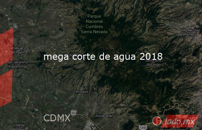 mega corte de agua 2018. Noticias en tiempo real
