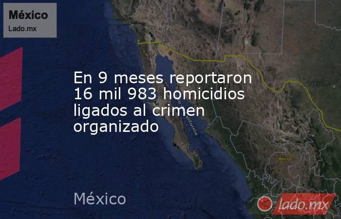 En 9 meses reportaron 16 mil 983 homicidios ligados al crimen organizado. Noticias en tiempo real