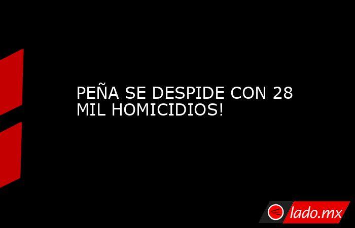PEÑA SE DESPIDE CON 28 MIL HOMICIDIOS!. Noticias en tiempo real