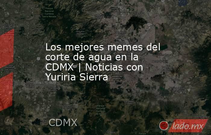 Los mejores memes del corte de agua en la CDMX | Noticias con Yuriria Sierra. Noticias en tiempo real