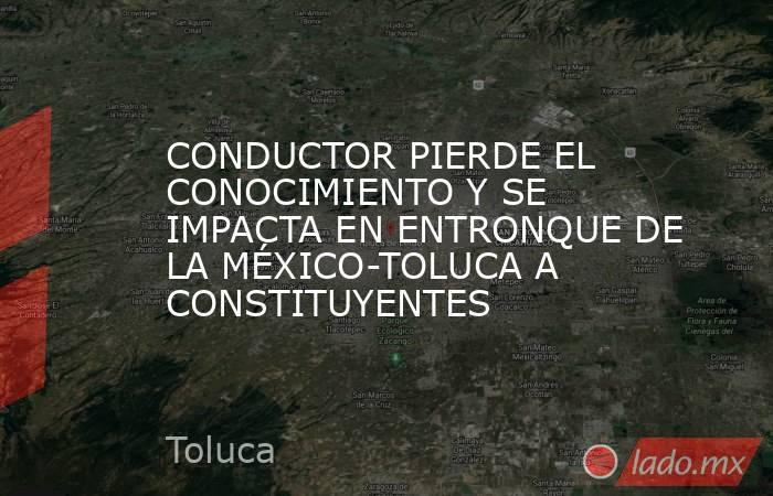 CONDUCTOR PIERDE EL CONOCIMIENTO Y SE IMPACTA EN ENTRONQUE DE LA MÉXICO-TOLUCA A CONSTITUYENTES. Noticias en tiempo real