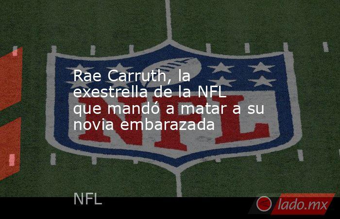 Rae Carruth, la exestrella de la NFL que mandó a matar a su novia embarazada. Noticias en tiempo real
