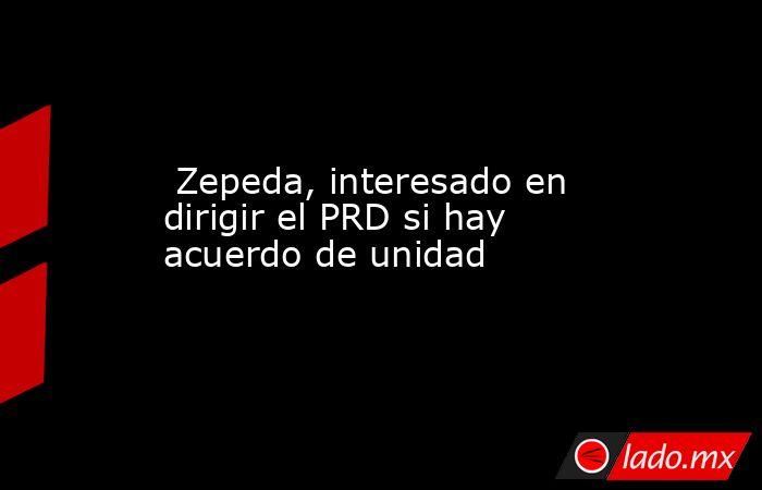 Zepeda, interesado en dirigir el PRD si hay acuerdo de unidad. Noticias en tiempo real