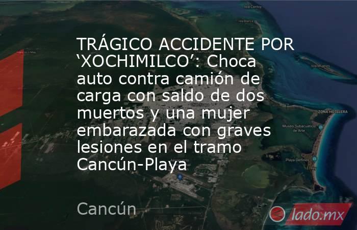 TRÁGICO ACCIDENTE POR 'XOCHIMILCO': Choca auto contra camión de carga con saldo de dos muertos y una mujer embarazada con graves lesiones en el tramo Cancún-Playa. Noticias en tiempo real