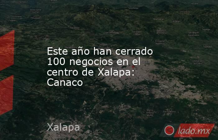 Este año han cerrado 100 negocios en el centro de Xalapa: Canaco. Noticias en tiempo real