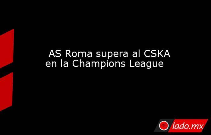 AS Roma supera al CSKA en la Champions League. Noticias en tiempo real