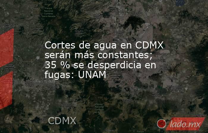 Cortes de agua en CDMX serán más constantes; 35 % se desperdicia en fugas: UNAM. Noticias en tiempo real