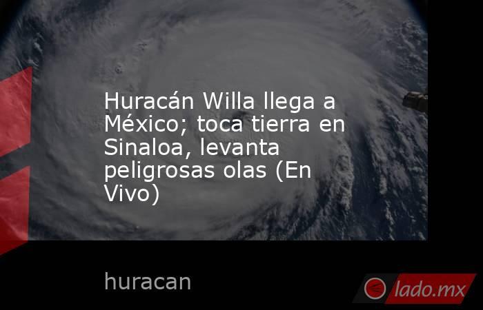 Huracán Willa llega a México; toca tierra en Sinaloa, levanta peligrosas olas (En Vivo). Noticias en tiempo real