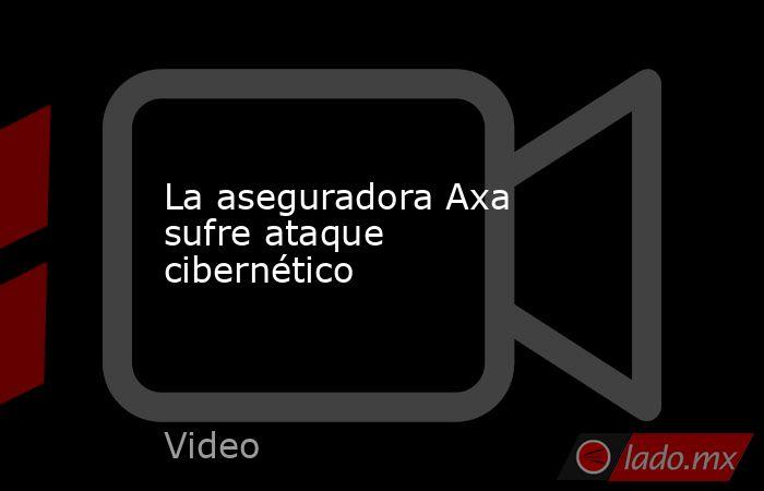 La aseguradora Axa sufre ataque cibernético. Noticias en tiempo real