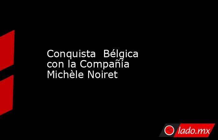 Conquista Bélgica con la Compañía Michèle Noiret. Noticias en tiempo real