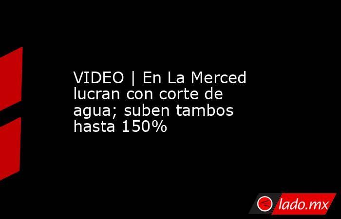 VIDEO |En La Merced lucran con corte de agua; suben tambos hasta 150%. Noticias en tiempo real
