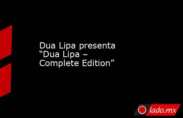 """Dua Lipa presenta """"Dua Lipa – Complete Edition"""". Noticias en tiempo real"""