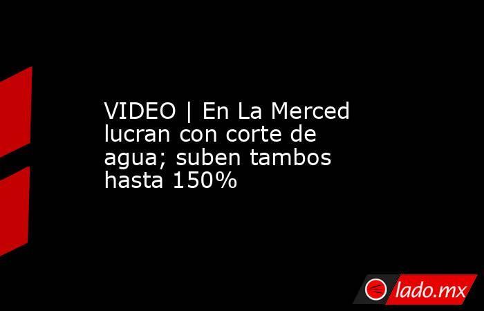 VIDEO | En La Merced lucran con corte de agua; suben tambos hasta 150%. Noticias en tiempo real