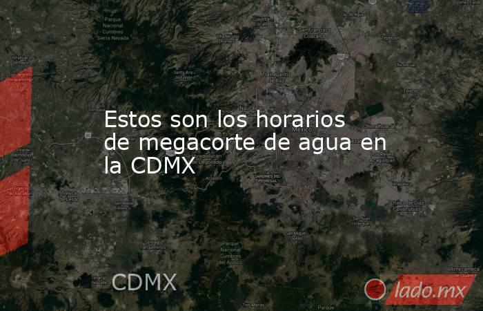 Estos son los horarios de megacorte de agua en la CDMX. Noticias en tiempo real