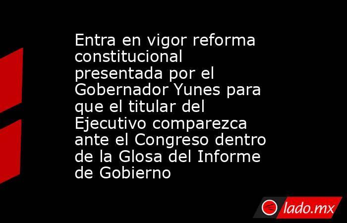 Entra en vigor reforma constitucional presentada por el Gobernador Yunes para que el titular del Ejecutivo comparezca ante el Congreso dentro de la Glosa del Informe de Gobierno. Noticias en tiempo real