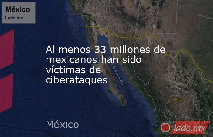 Al menos 33 millones de mexicanos han sido víctimas de ciberataques. Noticias en tiempo real