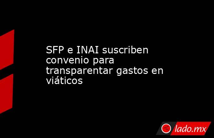 SFP e INAI suscriben convenio para transparentar gastos en viáticos. Noticias en tiempo real