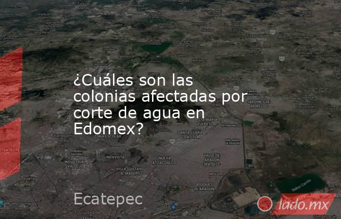 ¿Cuáles son las colonias afectadas por corte de agua en Edomex?. Noticias en tiempo real