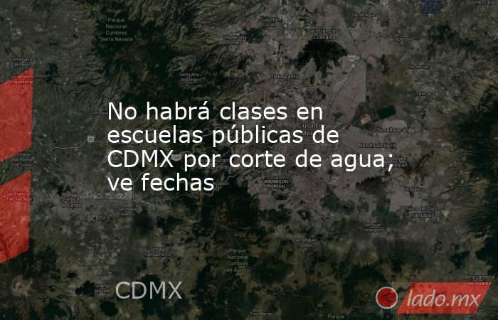 No habrá clases en escuelas públicas de CDMX por corte de agua; ve fechas. Noticias en tiempo real