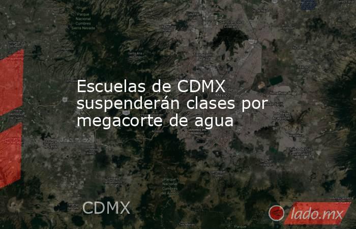 Escuelas de CDMX suspenderán clases por megacorte de agua. Noticias en tiempo real
