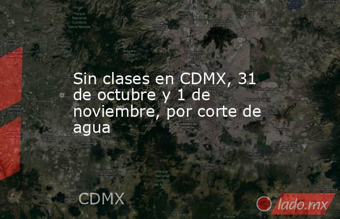 Sin clases en CDMX, 31 de octubre y 1 de noviembre, por corte de agua. Noticias en tiempo real