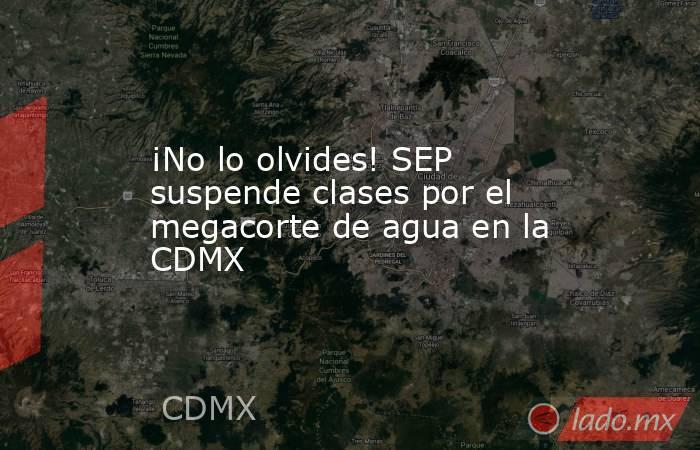 ¡No lo olvides! SEP suspende clases por el megacorte de agua en la CDMX. Noticias en tiempo real