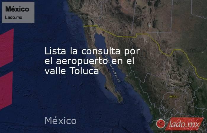 Lista la consulta por el aeropuerto en el valle Toluca. Noticias en tiempo real