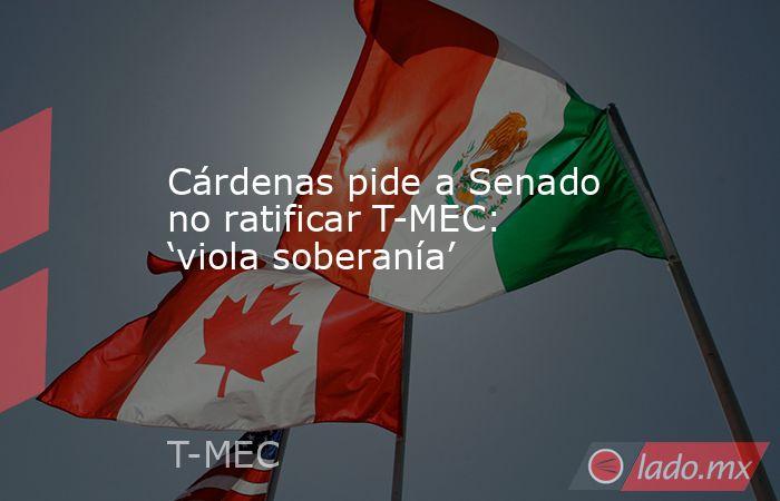 Cárdenas pide a Senado no ratificar T-MEC: 'viola soberanía'. Noticias en tiempo real