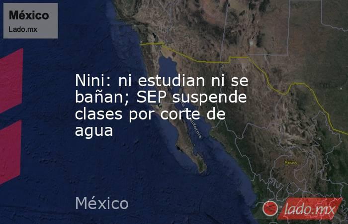 Nini: ni estudian ni se bañan; SEP suspende clases por corte de agua. Noticias en tiempo real