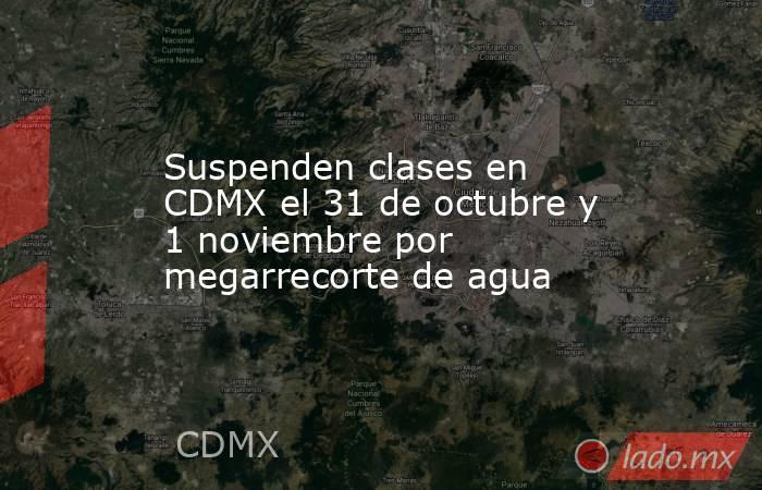 Suspenden clases en CDMX el 31 de octubre y 1 noviembre por megarrecorte de agua. Noticias en tiempo real