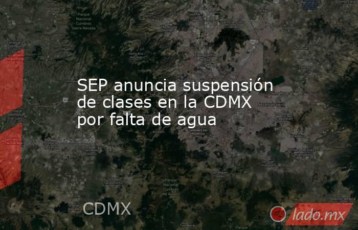 SEP anuncia suspensión de clases en la CDMX por falta de agua. Noticias en tiempo real