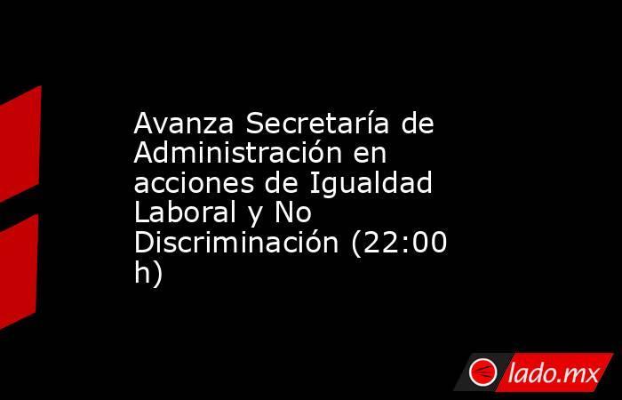 Avanza Secretaría de Administración en acciones de Igualdad Laboral y No Discriminación (22:00 h). Noticias en tiempo real