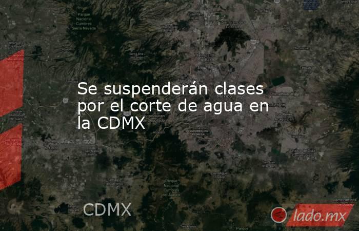 Se suspenderán clases por el corte de agua en la CDMX. Noticias en tiempo real