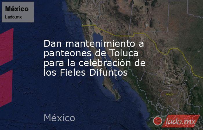 Dan mantenimiento a panteones de Toluca para la celebración de los Fieles Difuntos. Noticias en tiempo real