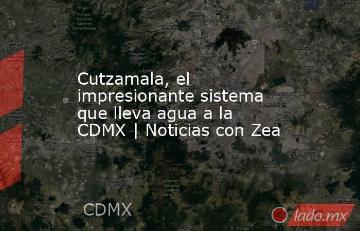 Cutzamala, el impresionante sistema que lleva agua a la CDMX | Noticias con Zea. Noticias en tiempo real