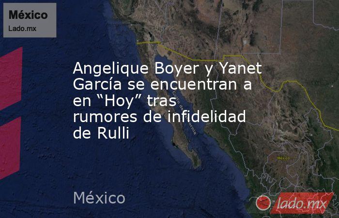 """Angelique Boyer y Yanet García se encuentran a en """"Hoy"""" tras rumores de infidelidad de Rulli. Noticias en tiempo real"""