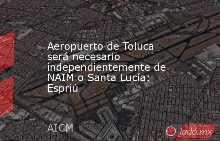 Aeropuerto de Toluca será necesario independientemente de NAIM o Santa Lucía: Espriú. Noticias en tiempo real