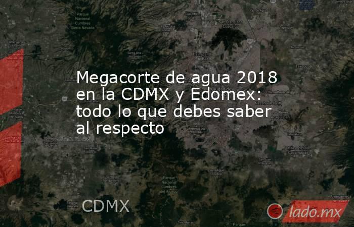 Megacorte de agua 2018 en la CDMX y Edomex: todo lo que debes saber al respecto. Noticias en tiempo real