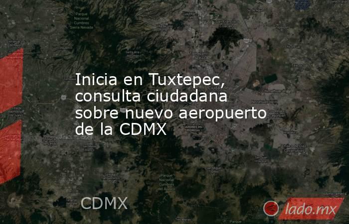 Inicia en Tuxtepec, consulta ciudadana sobre nuevo aeropuerto de la CDMX. Noticias en tiempo real