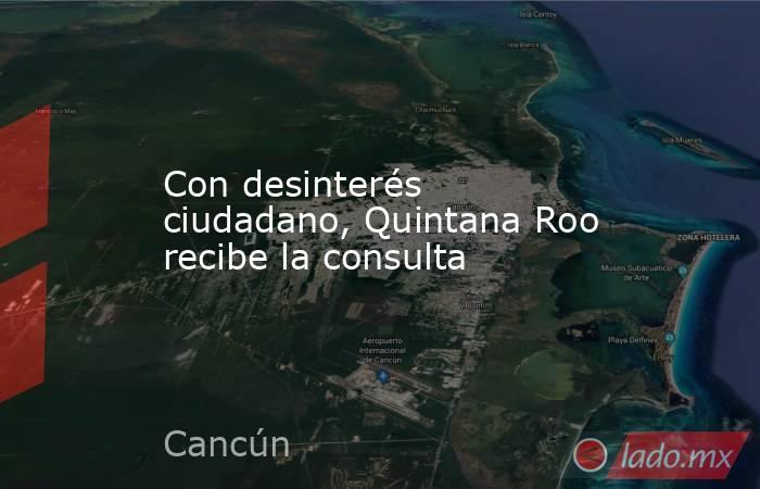 Con desinterés ciudadano, Quintana Roo recibe la consulta. Noticias en tiempo real