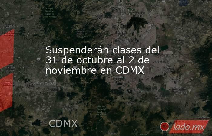 Suspenderán clases del 31 de octubre al 2 de noviembre en CDMX. Noticias en tiempo real