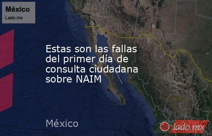 Estas son las fallas del primer día de consulta ciudadana sobre NAIM. Noticias en tiempo real