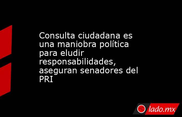 Consulta ciudadana es una maniobra política para eludir responsabilidades, aseguran senadores del PRI. Noticias en tiempo real