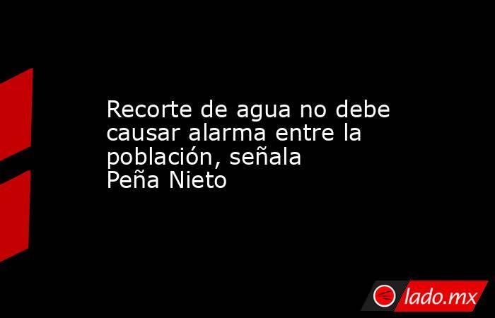 Recorte de agua no debe causar alarma entre la población, señala Peña Nieto. Noticias en tiempo real